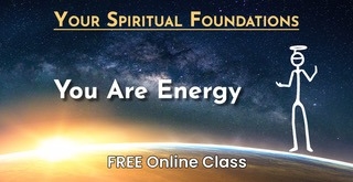 Your Spiritual Foundations – Class 1: You Are Energy